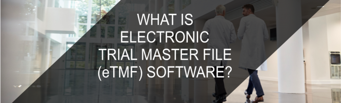 What is eTMF – electronic Trial Master File Software?